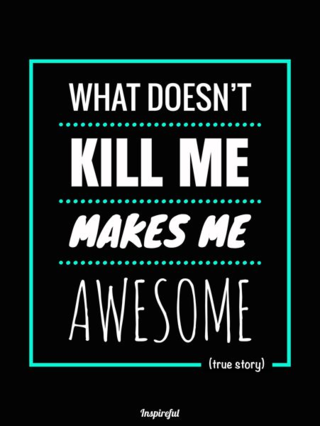 What doesn't kill me makes me awesome